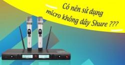 Có nên sử dụng micro không dây Shure ?