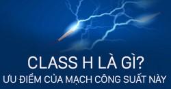 Thế nào là Mạch Class H? Ưu điểm của cục đẩy class H thế nào?