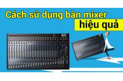 Cách sử dụng bàn mixer hiệu quả nhất