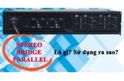 Chế độ Stereo,Bridge,Parallel trên cục đẩy là gì? Có công dụng gì?