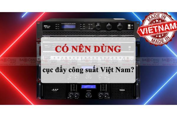 Có nên sử dụng Cục đẩy công suất Việt Nam không?