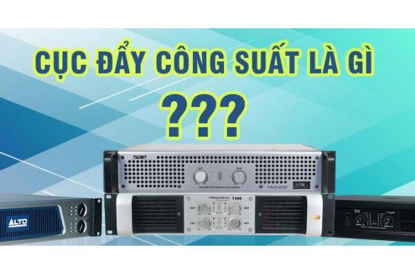 Cục đẩy công suất là gì ? Vai trò của cục đẩy công suất trong dàn karaoke ?