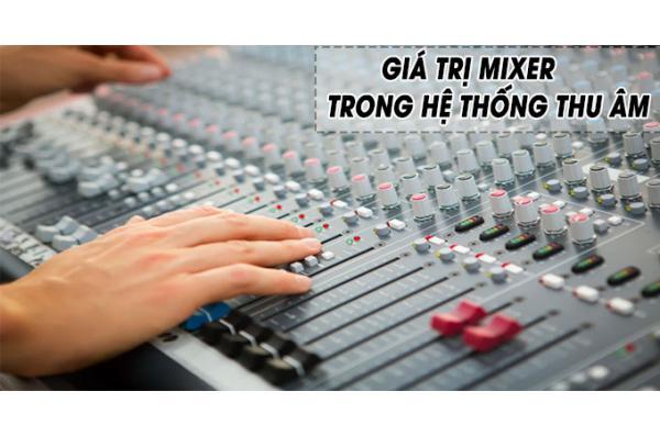 Giá trị Mixer trong hệ thống thu âm