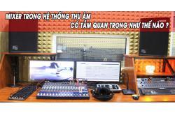 Mixer trong hệ thống thu âm có tầm quan trọng như thế nào