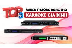 Top 3 mixer thường dùng cho karaoke gia đình