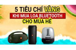 5 tiêu chí VÀNG khi mua Loa Bluetooth cho mùa hè này!