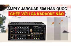 Amply Jarguar 506 Hàn Quốc ghép với loa karaoke nào nghe hay nhất ?