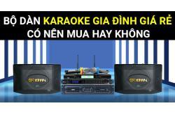 Bộ dàn karaoke gia đình giá rẻ có nên mua hay không?