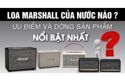 Loa Marshall của nước nào? Ưu điểm và dòng sản phẩm nổi bật nhất