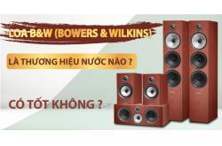 Loa B&W (Bowers & Wilkins) là thương hiệu nước nào ? Có tốt không ?