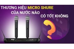 Thương hiệu Micro Shure của nước nào? Có tốt không?
