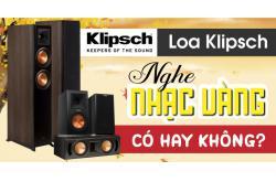Loa Klipsch nghe nhạc vàng có hay không? Có nên mua?