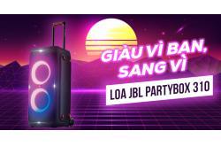 Giàu vì bạn, sang vì Loa JBL PartyBox 310