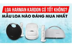 Loa Harman Kardon có tốt không? Mẫu loa nào đáng mua nhất