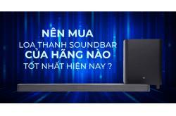 Nên mua loa thanh soundbar của hãng nào tốt nhất hiện nay ?