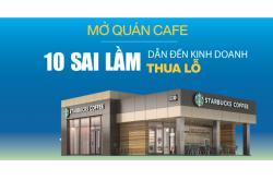 10 sai lầm nhớ đời khi mở quán cafe dẫn đến kinh doanh thua lỗ