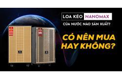 Loa kéo Nanomax của nước nào sản xuất? Có nên mua hay không?
