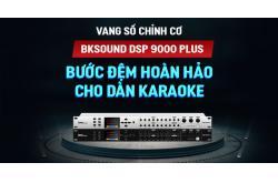 Vang số chỉnh cơ BKSound DSP9000 Plus Hot New 2021: Bước đệm hoàn hảo cho Dàn karaoke