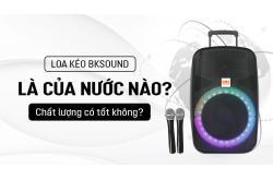 Loa kéo BKsound là của nước nào? Chất lượng có tốt không?