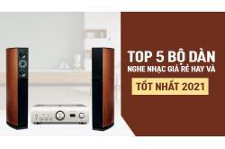 TOP 5 bộ Dàn nghe nhạc giá rẻ hay và tốt nhất 2021