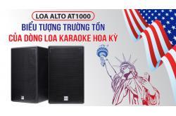 Đánh giá Loa Alto AT1000: Biểu tượng trường tồn của dòng loa karaoke Hoa Kỳ
