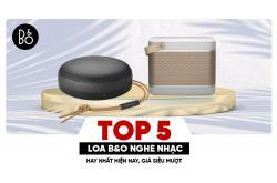 Top 5 Loa B&O nghe nhạc hay nhất hiện nay, giá siêu mượt