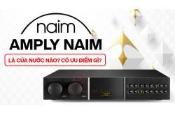 Amply Naim là của nước nào? Có ưu điểm gì?