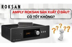 Amply Roksan sản xuất ở đâu? Có tốt không?