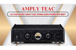Amply Teac là của nước nào? Các dòng sản phẩm nổi bật?