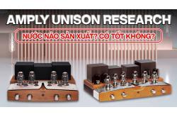 Amply Unison Research nước nào sản xuất ? Có tốt không ?