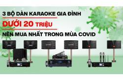 3 bộ Dàn karaoke gia đình dưới 20 triệu nên mua nhất trong mùa Covid
