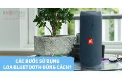 Các bước sử dụng loa bluetooth đúng cách?