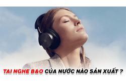 Tai nghe B&O là của nước nào? Nghe có hay không?