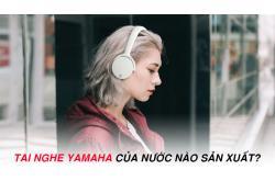 Tai nghe Yamaha của nước nào sản xuất, Có tốt không? Có nên mua không?