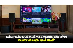Cách bảo quản dàn karaoke gia đình đúng và hiệu quả nhất