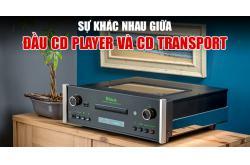 Đầu CD Player và CD Transport khác nhau như thế nào?