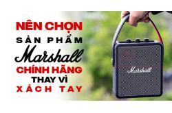 Tại sao nên chọn sản phẩm Marshall chính hãng thay vì hàng xách tay
