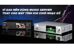 Vì sao nên dùng Music Server thay cho máy tính khi chơi nhạc số