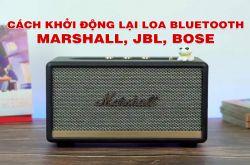 Cách khởi động lại Loa Bluetooth Marshall, JBL, Bose... đơn giản cực nhanh