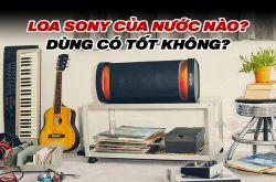 Loa Sony của nước nào? Dùng có tốt không? Tại sao nên mua?